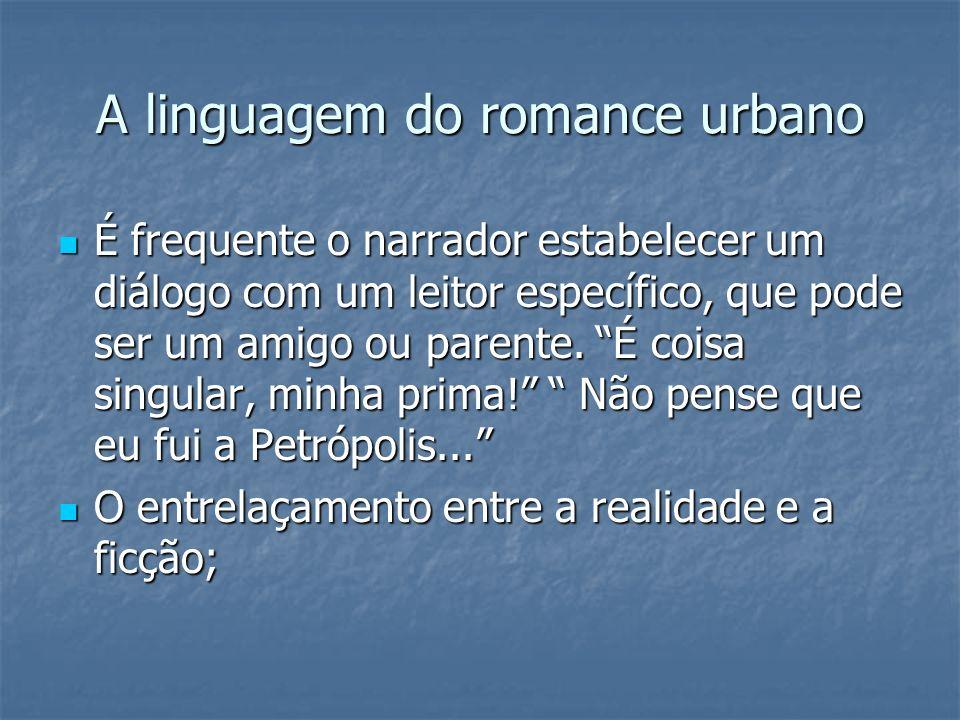 A linguagem do romance urbano É frequente o narrador estabelecer um diálogo com um leitor específico, que pode ser um amigo ou parente. É coisa singul
