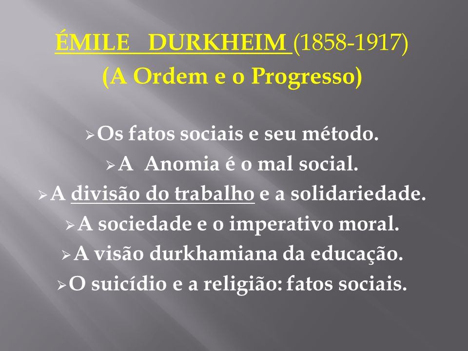 ÉMILE DURKHEIM (1858-1917) (A Ordem e o Progresso) Os fatos sociais e seu método. A Anomia é o mal social. A divisão do trabalho e a solidariedade. A