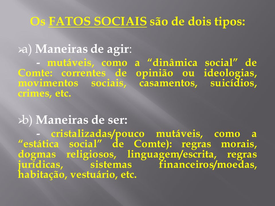 Os FATOS SOCIAIS são de dois tipos: a) Maneiras de agir : - mutáveis, como a dinâmica social de Comte: correntes de opinião ou ideologias, movimentos