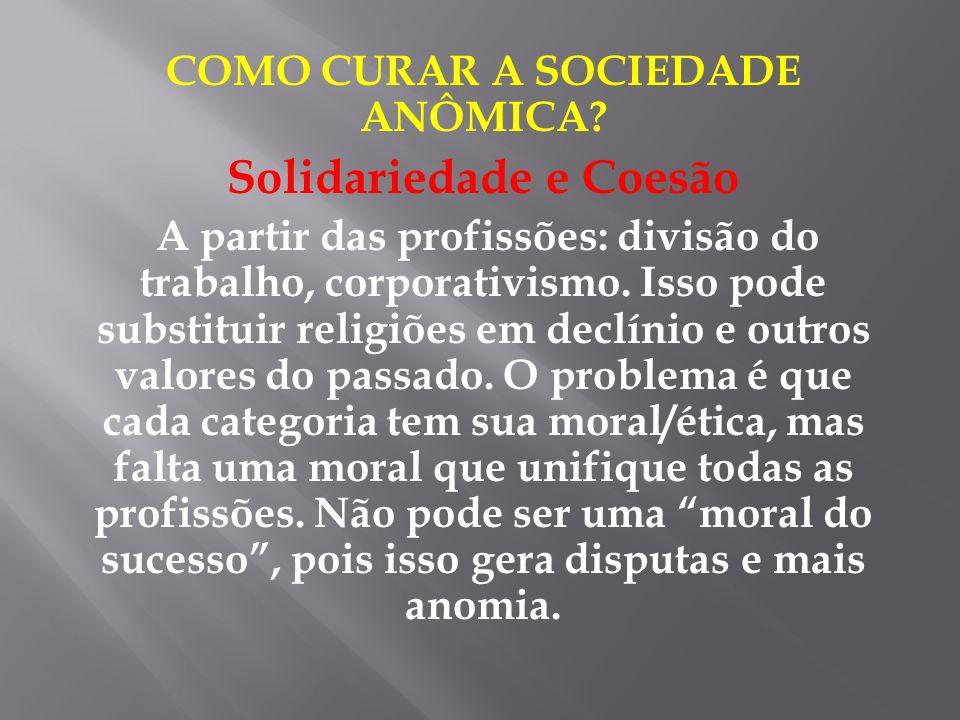 COMO CURAR A SOCIEDADE ANÔMICA? Solidariedade e Coesão A partir das profissões: divisão do trabalho, corporativismo. Isso pode substituir religiões em