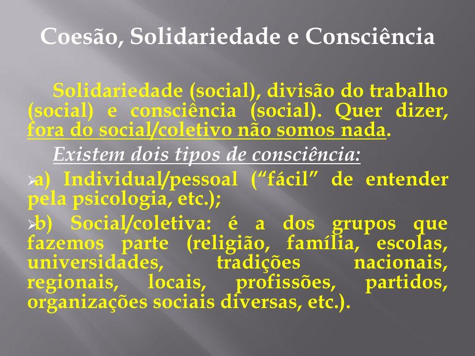 Coesão, Solidariedade e Consciência Solidariedade (social), divisão do trabalho (social) e consciência (social). Quer dizer, fora do social/coletivo n