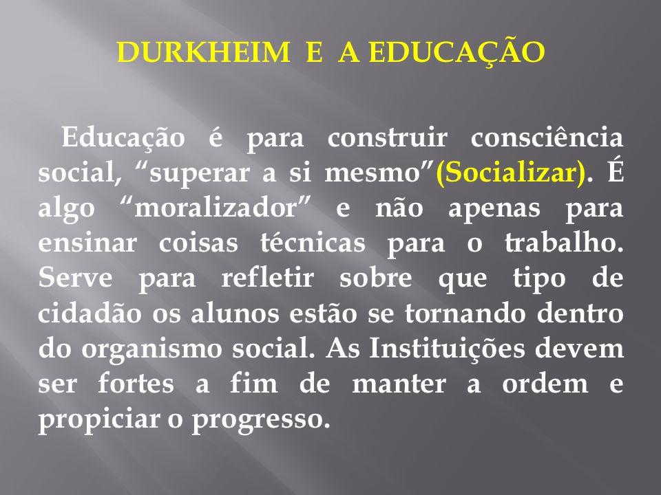 DURKHEIM E A EDUCAÇÃO Educação é para construir consciência social, superar a si mesmo(Socializar). É algo moralizador e não apenas para ensinar coisa