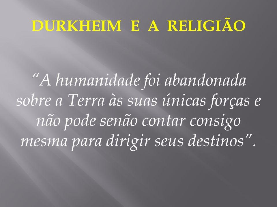 DURKHEIM E A RELIGIÃO A humanidade foi abandonada sobre a Terra às suas únicas forças e não pode senão contar consigo mesma para dirigir seus destinos