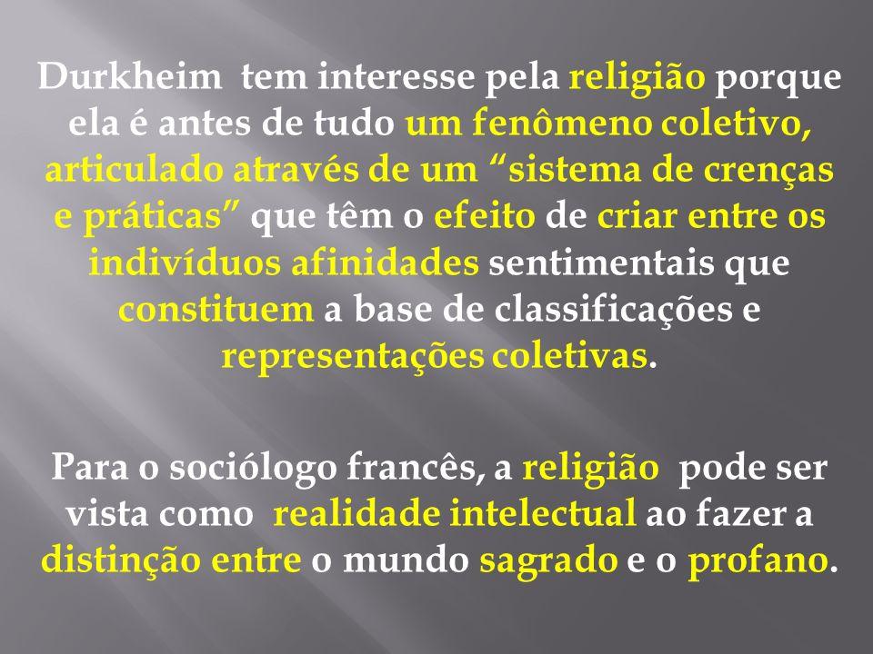 Durkheim tem interesse pela religião porque ela é antes de tudo um fenômeno coletivo, articulado através de um sistema de crenças e práticas que têm o