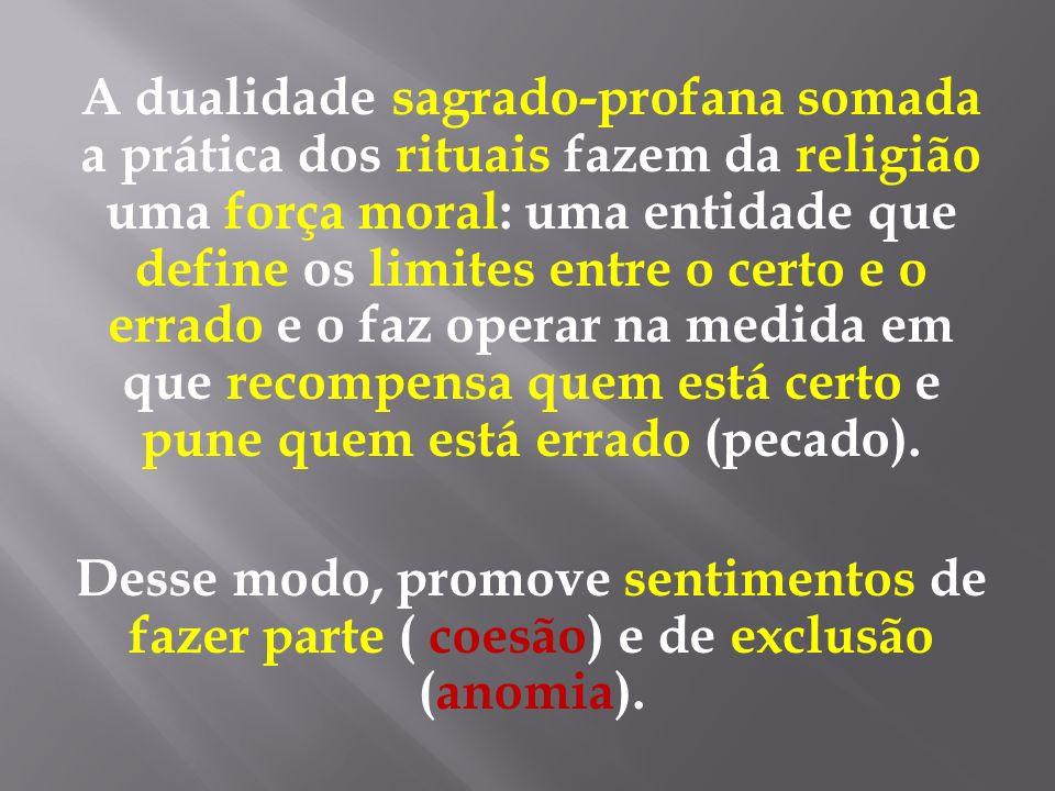 A dualidade sagrado-profana somada a prática dos rituais fazem da religião uma força moral: uma entidade que define os limites entre o certo e o errad