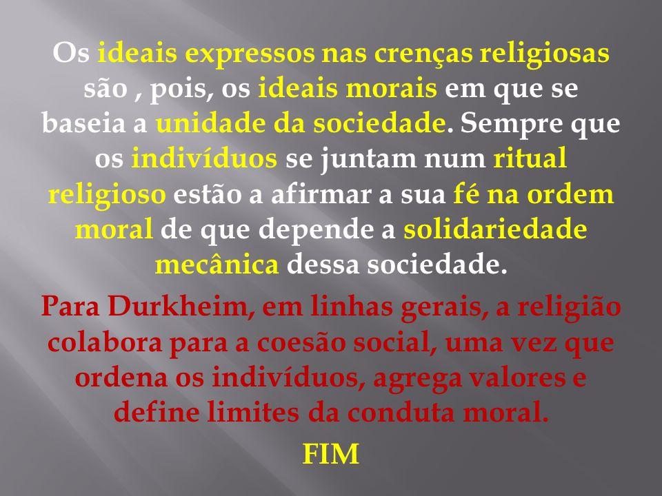 Os ideais expressos nas crenças religiosas são, pois, os ideais morais em que se baseia a unidade da sociedade. Sempre que os indivíduos se juntam num