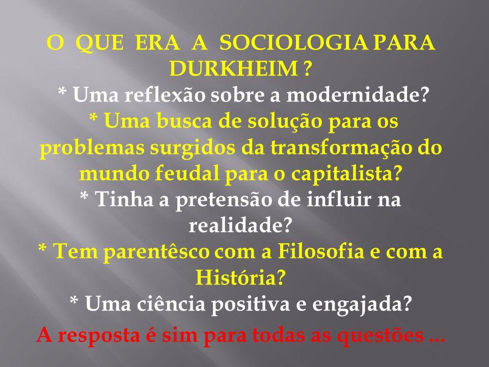 O QUE ERA A SOCIOLOGIA PARA DURKHEIM ? * Uma reflexão sobre a modernidade? * Uma busca de solução para os problemas surgidos da transformação do mundo