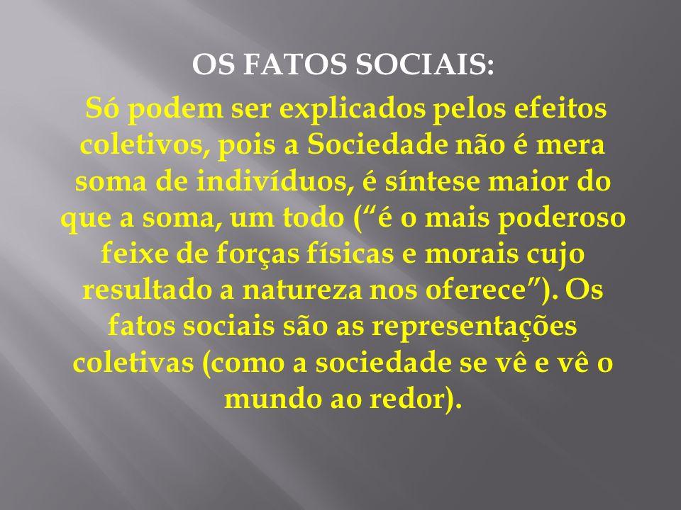 OS FATOS SOCIAIS: Só podem ser explicados pelos efeitos coletivos, pois a Sociedade não é mera soma de indivíduos, é síntese maior do que a soma, um t