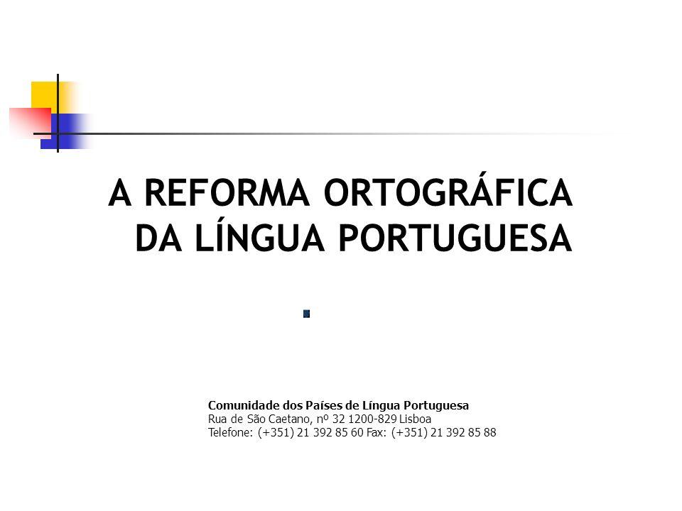 A REFORMA ORTOGRÁFICA DA LÍNGUA PORTUGUESA Comunidade dos Países de Língua Portuguesa Rua de São Caetano, nº 32 1200-829 Lisboa Telefone: (+351) 21 39
