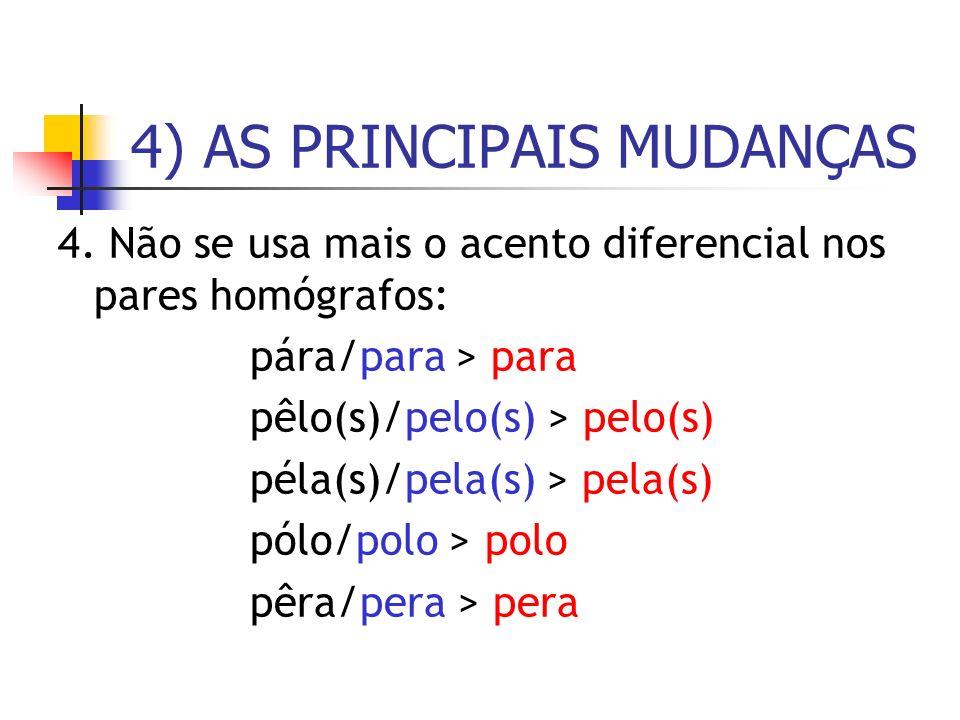 4. Não se usa mais o acento diferencial nos pares homógrafos: pára/para > para pêlo(s)/pelo(s) > pelo(s) péla(s)/pela(s) > pela(s) pólo/polo > polo pê