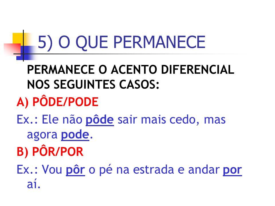 PERMANECE O ACENTO DIFERENCIAL NOS SEGUINTES CASOS: A) PÔDE/PODE Ex.: Ele não pôde sair mais cedo, mas agora pode. B) PÔR/POR Ex.: Vou pôr o pé na est