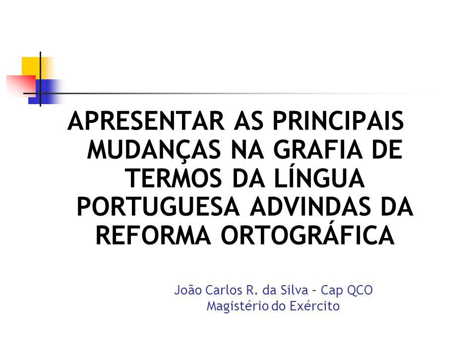 APRESENTAR AS PRINCIPAIS MUDANÇAS NA GRAFIA DE TERMOS DA LÍNGUA PORTUGUESA ADVINDAS DA REFORMA ORTOGRÁFICA João Carlos R. da Silva – Cap QCO Magistéri