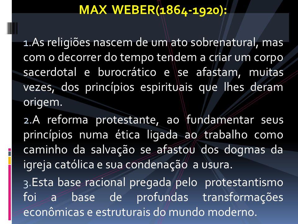 MAX WEBER(1864-1920): 1. As religiões nascem de um ato sobrenatural, mas com o decorrer do tempo tendem a criar um corpo sacerdotal e burocrático e se
