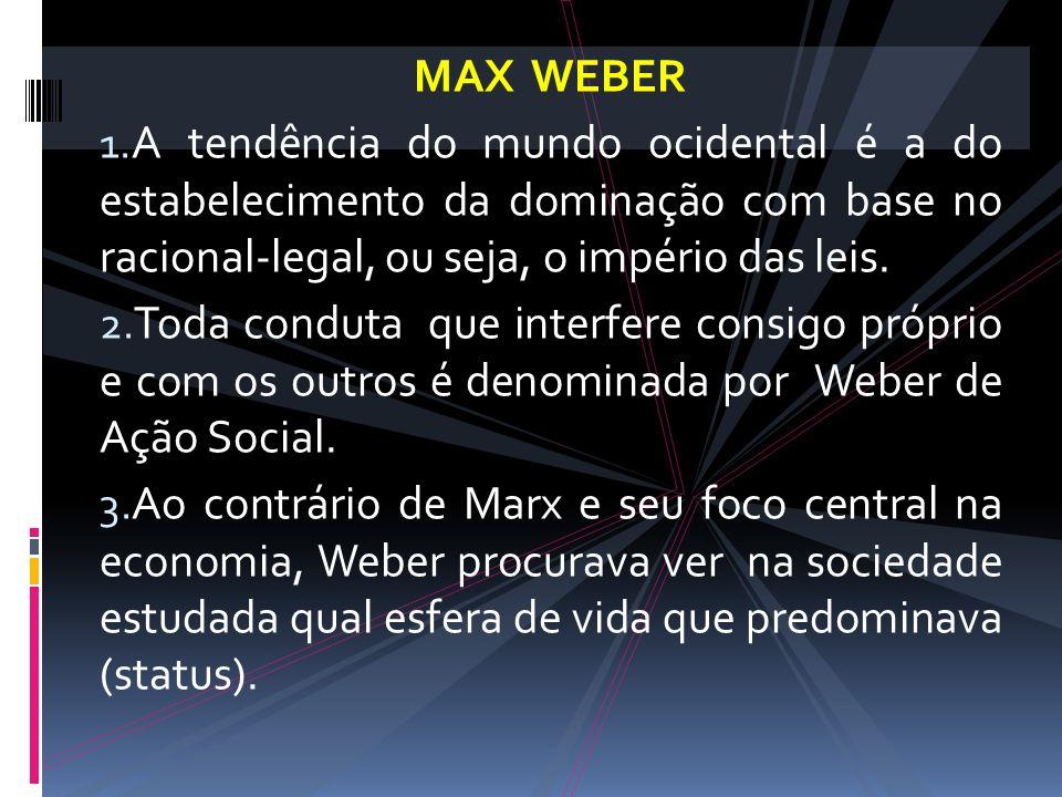 MAX WEBER 1. A tendência do mundo ocidental é a do estabelecimento da dominação com base no racional-legal, ou seja, o império das leis. 2. Toda condu