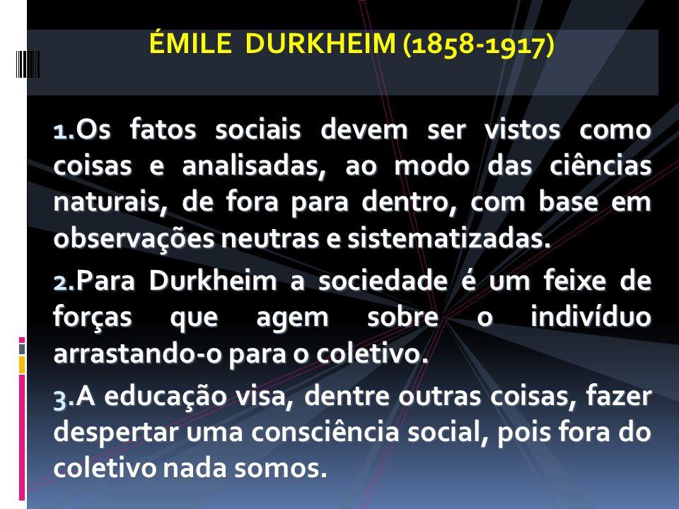 ÉMILE DURKHEIM (1858-1917) 1. Os fatos sociais devem ser vistos como coisas e analisadas, ao modo das ciências naturais, de fora para dentro, com base
