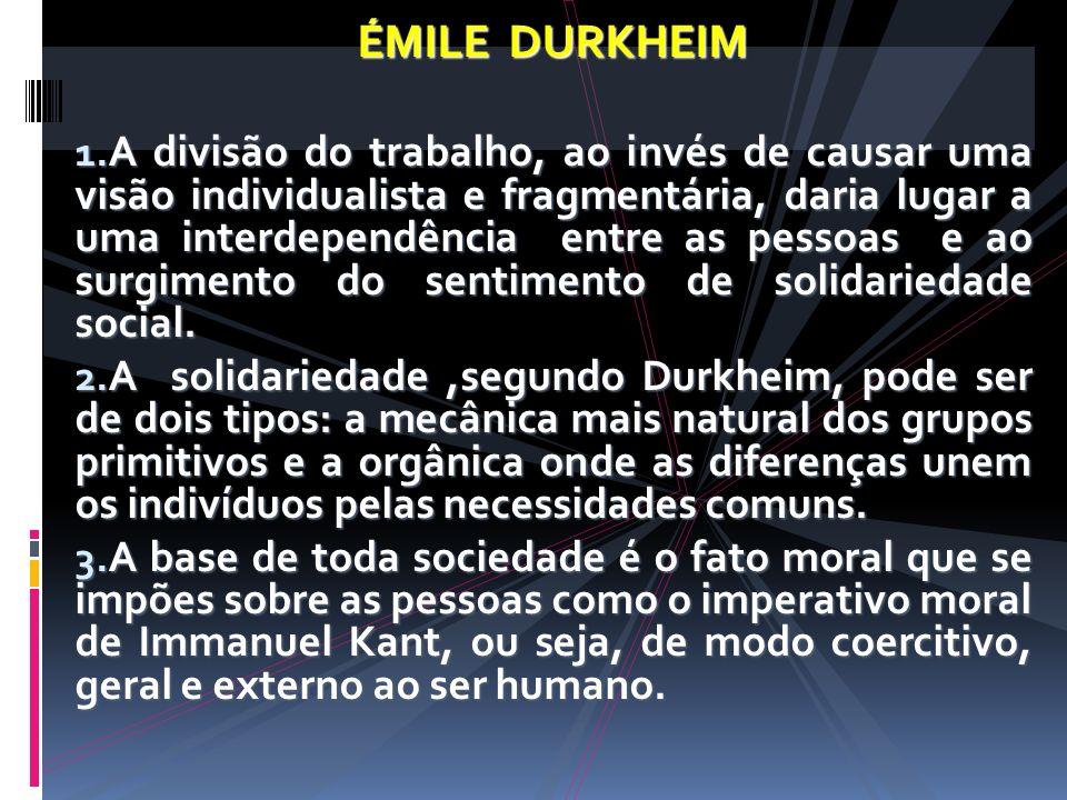 ÉMILE DURKHEIM 1. A divisão do trabalho, ao invés de causar uma visão individualista e fragmentária, daria lugar a uma interdependência entre as pesso
