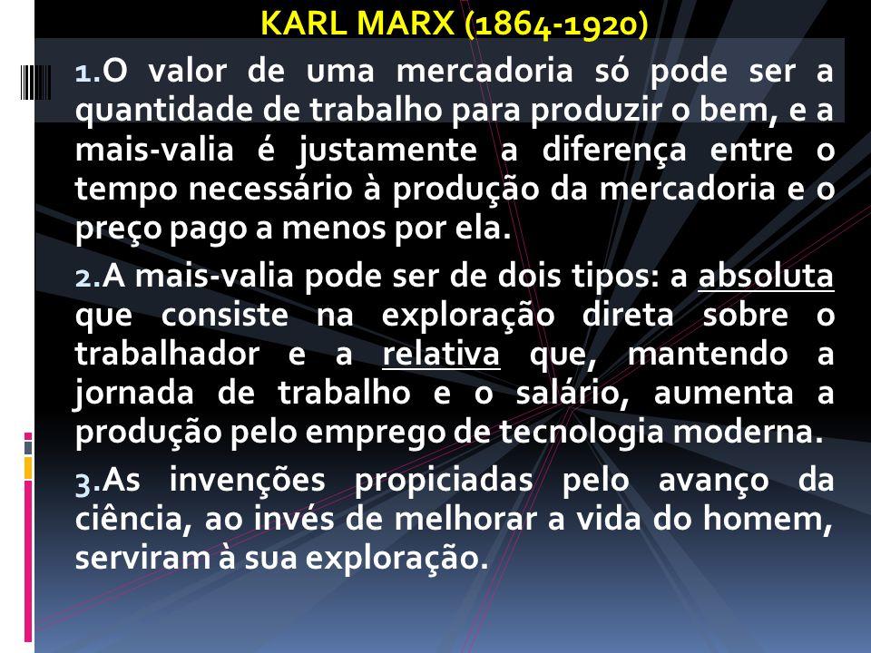 KARL MARX (1864-1920) 1. O valor de uma mercadoria só pode ser a quantidade de trabalho para produzir o bem, e a mais-valia é justamente a diferença e
