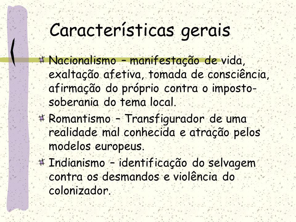 Características gerais Nacionalismo – manifestação de vida, exaltação afetiva, tomada de consciência, afirmação do próprio contra o imposto- soberania