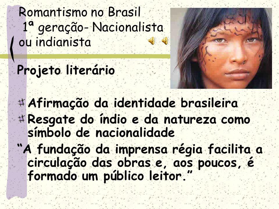Romantismo no Brasil 1ª geração- Nacionalista ou indianista Projeto literário Afirmação da identidade brasileira Resgate do índio e da natureza como s