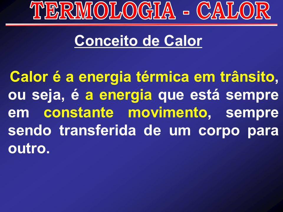 Conceito de Calor Calor é a energia térmica em trânsito, ou seja, é a energia que está sempre em constante movimento, sempre sendo transferida de um c