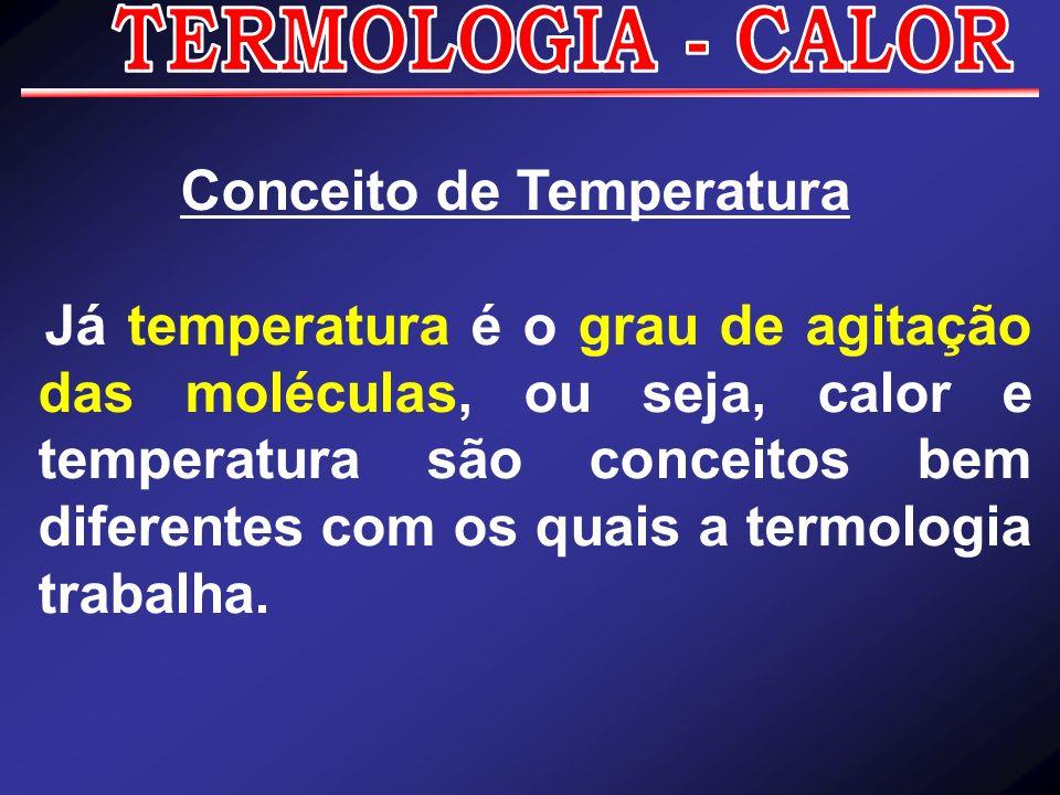 Conceito de Temperatura Já temperatura é o grau de agitação das moléculas, ou seja, calor e temperatura são conceitos bem diferentes com os quais a te