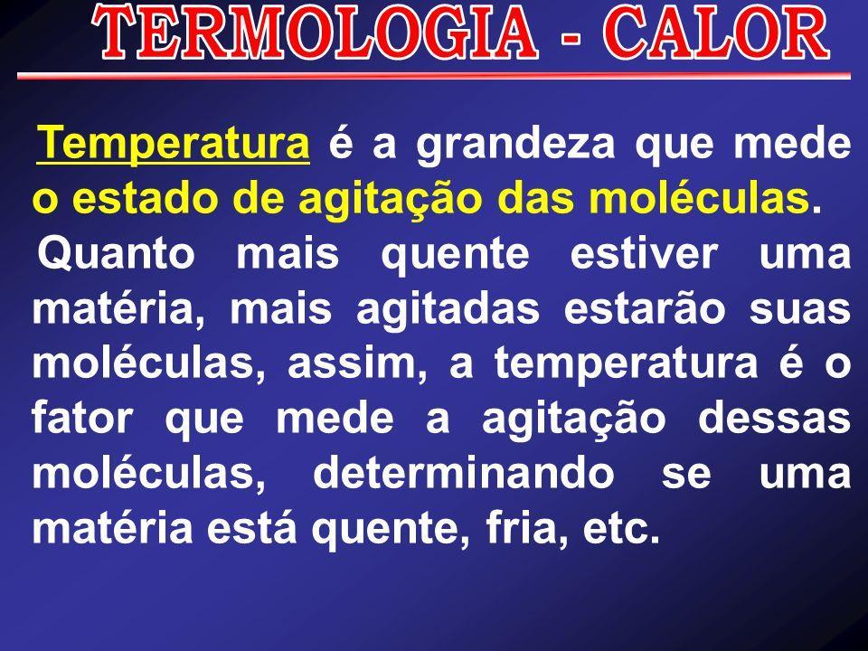 Temperatura é a grandeza que mede o estado de agitação das moléculas. Quanto mais quente estiver uma matéria, mais agitadas estarão suas moléculas, as