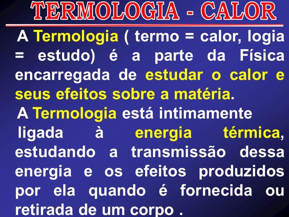 A Termologia ( termo = calor, logia = estudo) é a parte da Física encarregada de estudar o calor e seus efeitos sobre a matéria. A Termologia está int