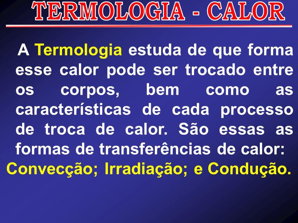 A Termologia estuda de que forma esse calor pode ser trocado entre os corpos, bem como as características de cada processo de troca de calor. São essa