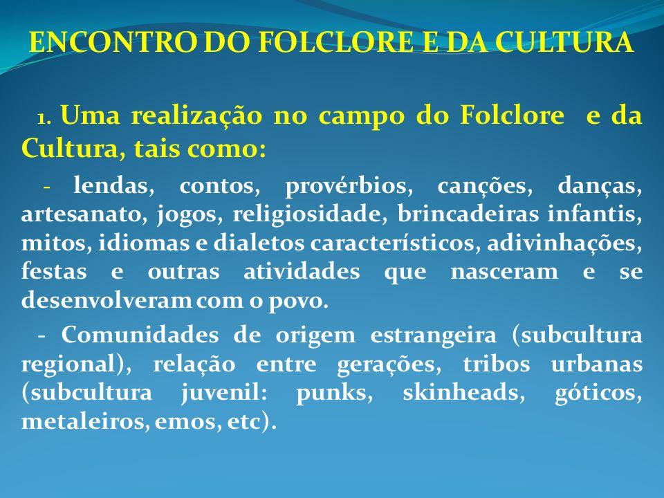 ENCONTRO DO FOLCLORE E DA CULTURA 1. Uma realização no campo do Folclore e da Cultura, tais como: - lendas, contos, provérbios, canções, danças, artes