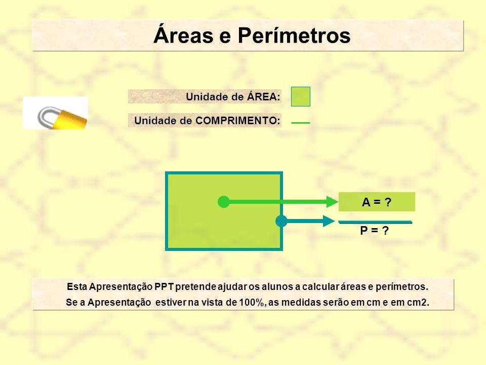 Áreas e Perímetros Esta Apresentação PPT pretende ajudar os alunos a calcular áreas e perímetros. Se a Apresentação estiver na vista de 100%, as medid