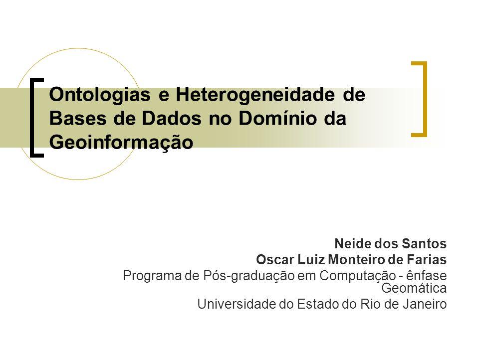 Ontologias e Heterogeneidade de Bases de Dados no Domínio da Geoinformação Neide dos Santos Oscar Luiz Monteiro de Farias Programa de Pós-graduação em