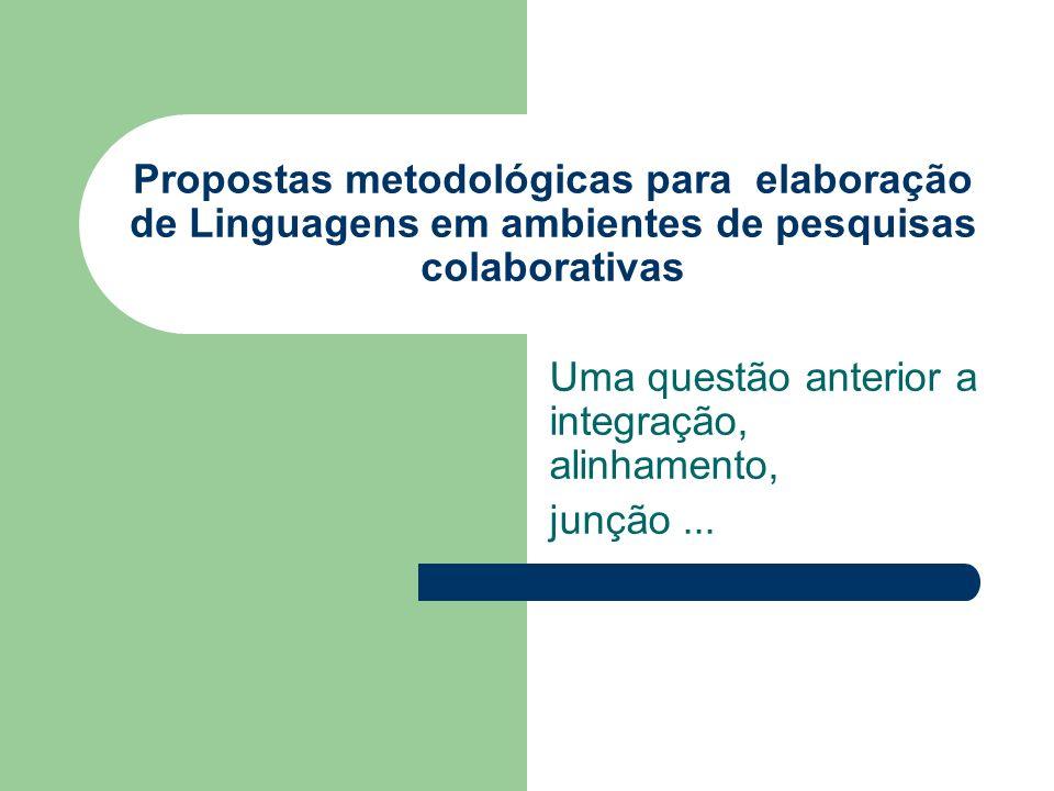 Propostas metodológicas para elaboração de Linguagens em ambientes de pesquisas colaborativas Uma questão anterior a integração, alinhamento, junção..