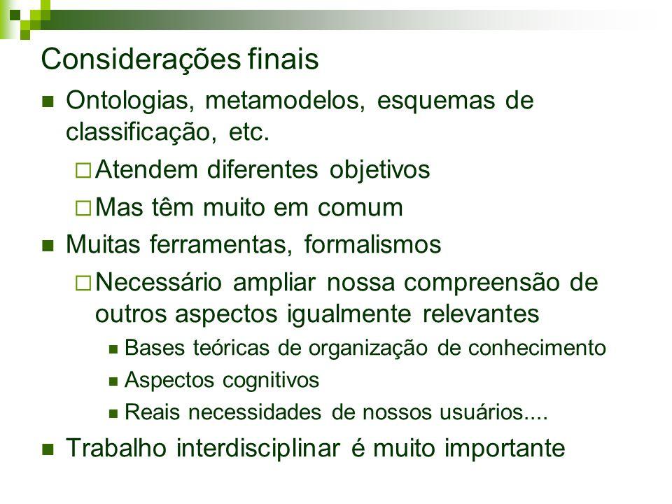 Considerações finais Ontologias, metamodelos, esquemas de classificação, etc. Atendem diferentes objetivos Mas têm muito em comum Muitas ferramentas,