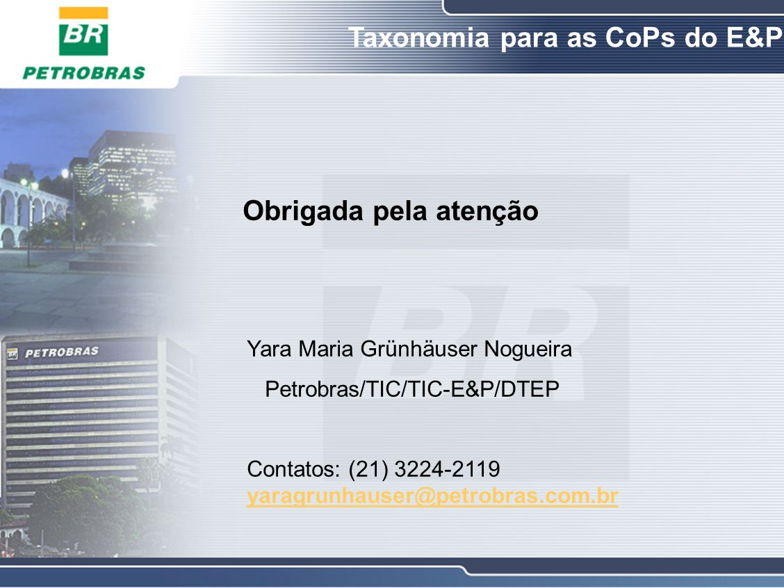 Yara Maria Grünhäuser Nogueira Petrobras/TIC/TIC-E&P/DTEP Contatos: (21) 3224-2119 yaragrunhauser@petrobras.com.br yaragrunhauser@petrobras.com.br Obrigada pela atenção Taxonomia para as CoPs do E&P