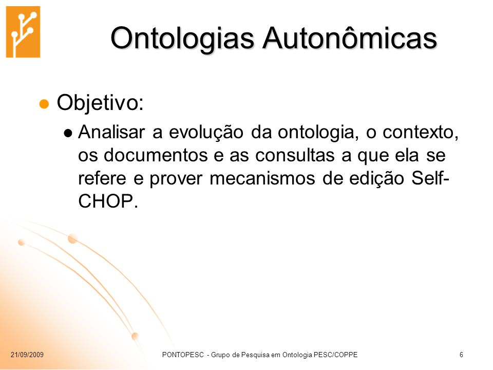 21/09/2009PONTOPESC - Grupo de Pesquisa em Ontologia PESC/COPPE6 Ontologias Autonômicas Objetivo: Analisar a evolução da ontologia, o contexto, os doc