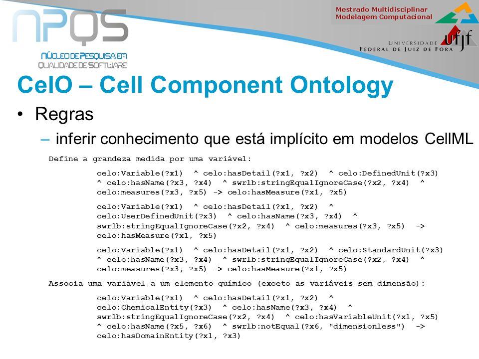 II Seminário de Ontologia CelO – Cell Component Ontology Regras –inferir conhecimento que está implícito em modelos CellML Define a grandeza medida por uma variável: celo:Variable( x1) ^ celo:hasDetail( x1, x2) ^ celo:DefinedUnit( x3) ^ celo:hasName( x3, x4) ^ swrlb:stringEqualIgnoreCase( x2, x4) ^ celo:measures( x3, x5) -> celo:hasMeasure( x1, x5) celo:Variable( x1) ^ celo:hasDetail( x1, x2) ^ celo:UserDefinedUnit( x3) ^ celo:hasName( x3, x4) ^ swrlb:stringEqualIgnoreCase( x2, x4) ^ celo:measures( x3, x5) -> celo:hasMeasure( x1, x5) celo:Variable( x1) ^ celo:hasDetail( x1, x2) ^ celo:StandardUnit( x3) ^ celo:hasName( x3, x4) ^ swrlb:stringEqualIgnoreCase( x2, x4) ^ celo:measures( x3, x5) -> celo:hasMeasure( x1, x5) Associa uma variável a um elemento químico (exceto as variáveis sem dimensão): celo:Variable( x1) ^ celo:hasDetail( x1, x2) ^ celo:ChemicalEntity( x3) ^ celo:hasName( x3, x4) ^ swrlb:stringEqualIgnoreCase( x2, x4) ^ celo:hasVariableUnit( x1, x5) ^ celo:hasName( x5, x6) ^ swrlb:notEqual( x6, dimensionless ) -> celo:hasDomainEntity( x1, x3)