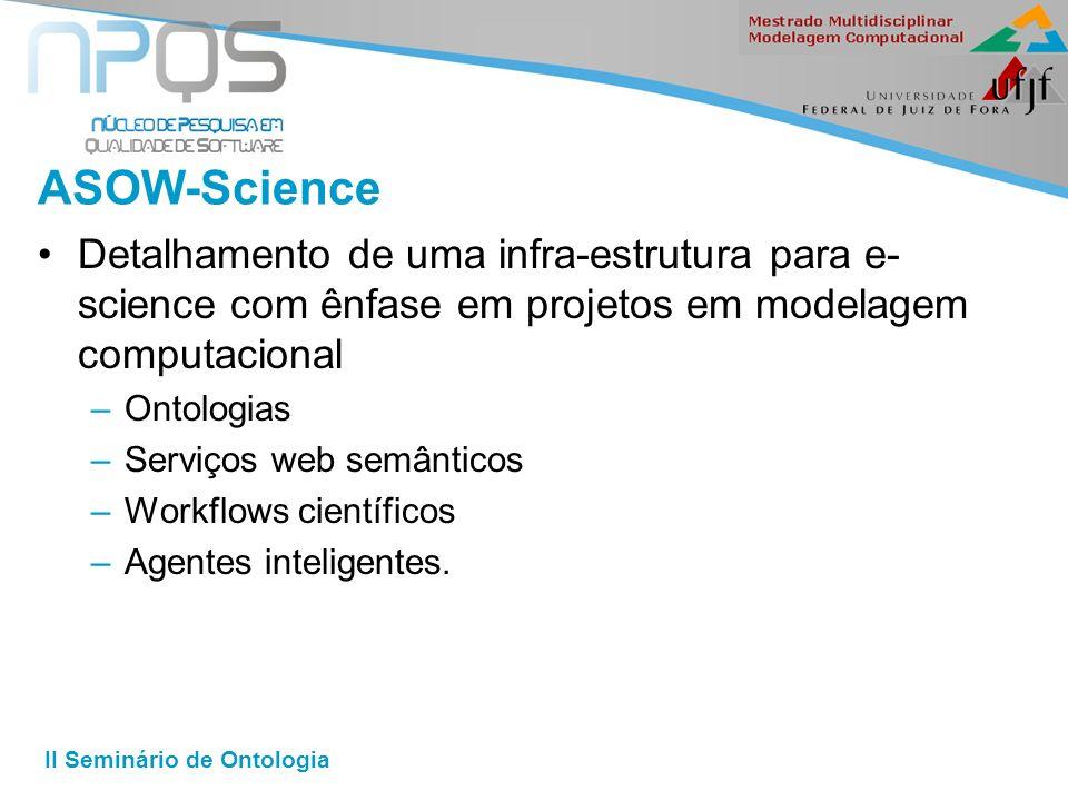 II Seminário de Ontologia ASOW-Science Detalhamento de uma infra-estrutura para e- science com ênfase em projetos em modelagem computacional –Ontologias –Serviços web semânticos –Workflows científicos –Agentes inteligentes.