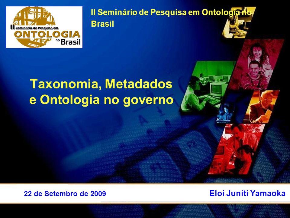 Taxonomia, Metadados e Ontologia no governo II Seminário de Pesquisa em Ontologia no Brasil Eloi Juniti Yamaoka 22 de Setembro de 2009
