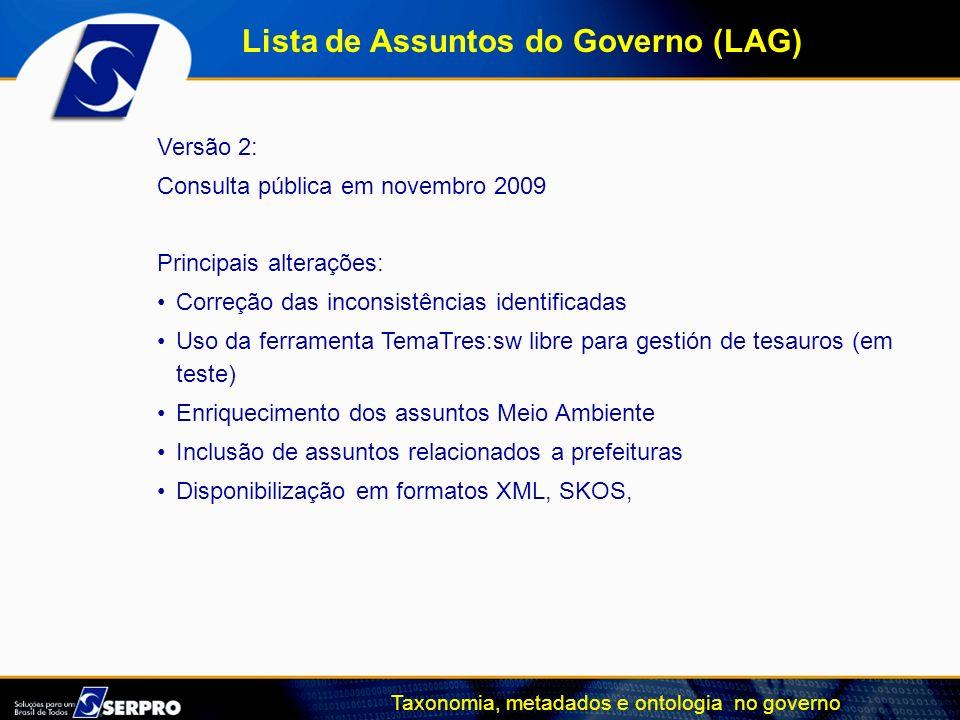 Taxonomia, metadados e ontologia no governo Lista de Assuntos do Governo (LAG) Versão 2: Consulta pública em novembro 2009 Principais alterações: Corr