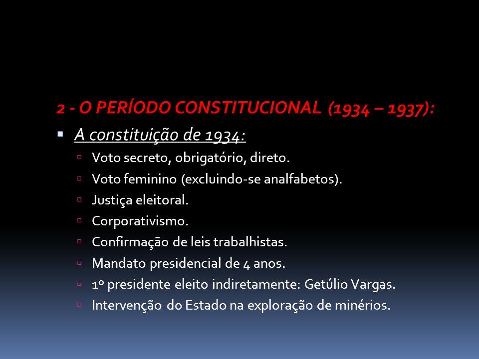 2 - O PERÍODO CONSTITUCIONAL (1934 – 1937): A constituição de 1934: Voto secreto, obrigatório, direto. Voto feminino (excluindo-se analfabetos). Justi