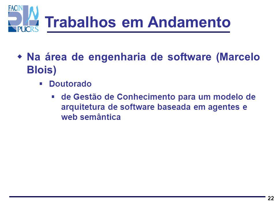 Trabalhos em Andamento Na área de engenharia de software (Marcelo Blois) Doutorado de Gestão de Conhecimento para um modelo de arquitetura de software