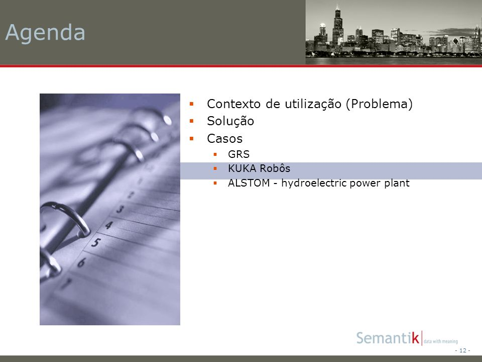 - 12 - Agenda Contexto de utilização (Problema) Solução Casos GRS KUKA Robôs ALSTOM - hydroelectric power plant