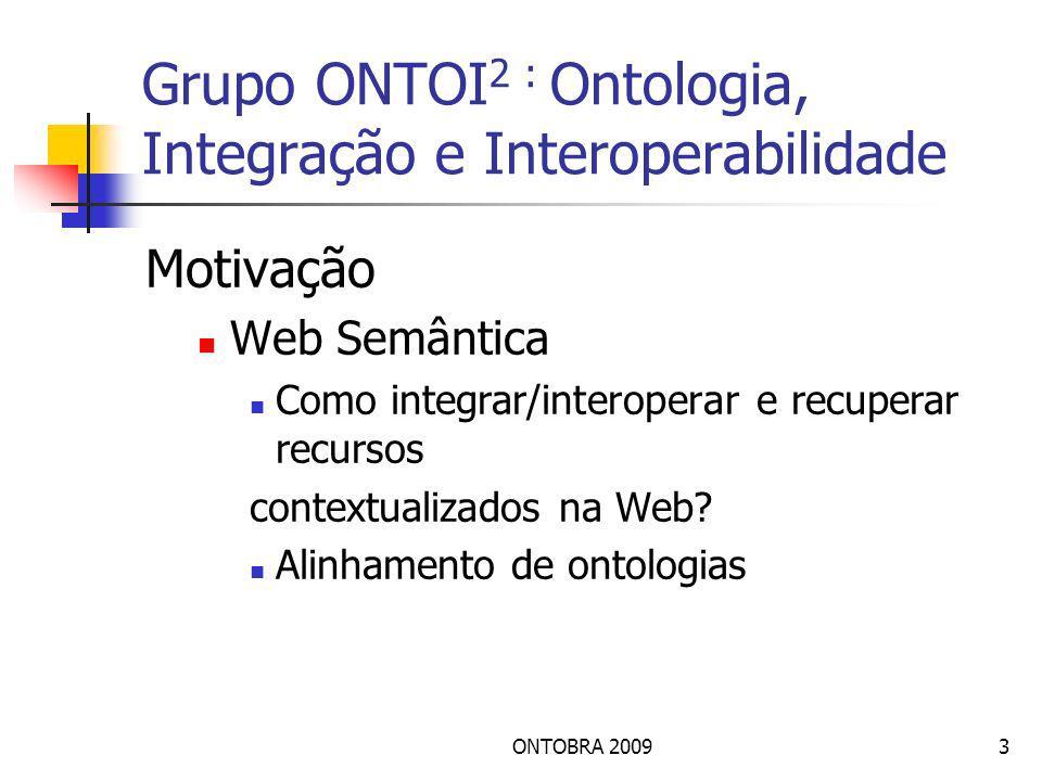 ONTOBRA 20093 Grupo ONTOI 2 : Ontologia, Integração e Interoperabilidade Motivação Web Semântica Como integrar/interoperar e recuperar recursos contextualizados na Web.