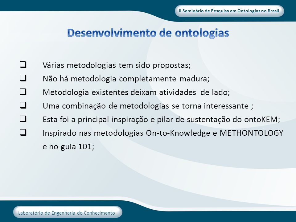 II Seminário de Pesquisa em Ontologias no Brasil Laboratório de Engenharia do Conhecimento Várias metodologias tem sido propostas; Não há metodologia