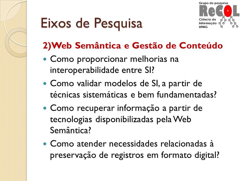 Eixos de Pesquisa 2)Web Semântica e Gestão de Conteúdo Como proporcionar melhorias na interoperabilidade entre SI? Como validar modelos de SI, a parti