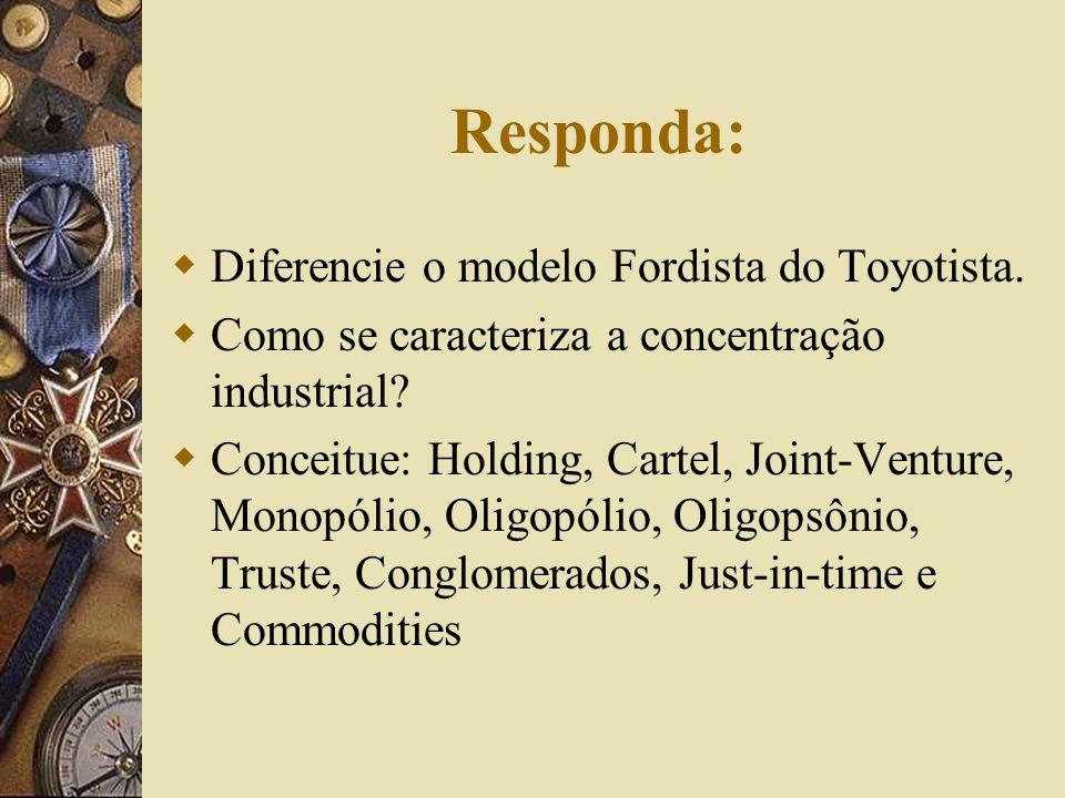 Responda: Diferencie o modelo Fordista do Toyotista. Como se caracteriza a concentração industrial? Conceitue: Holding, Cartel, Joint-Venture, Monopól