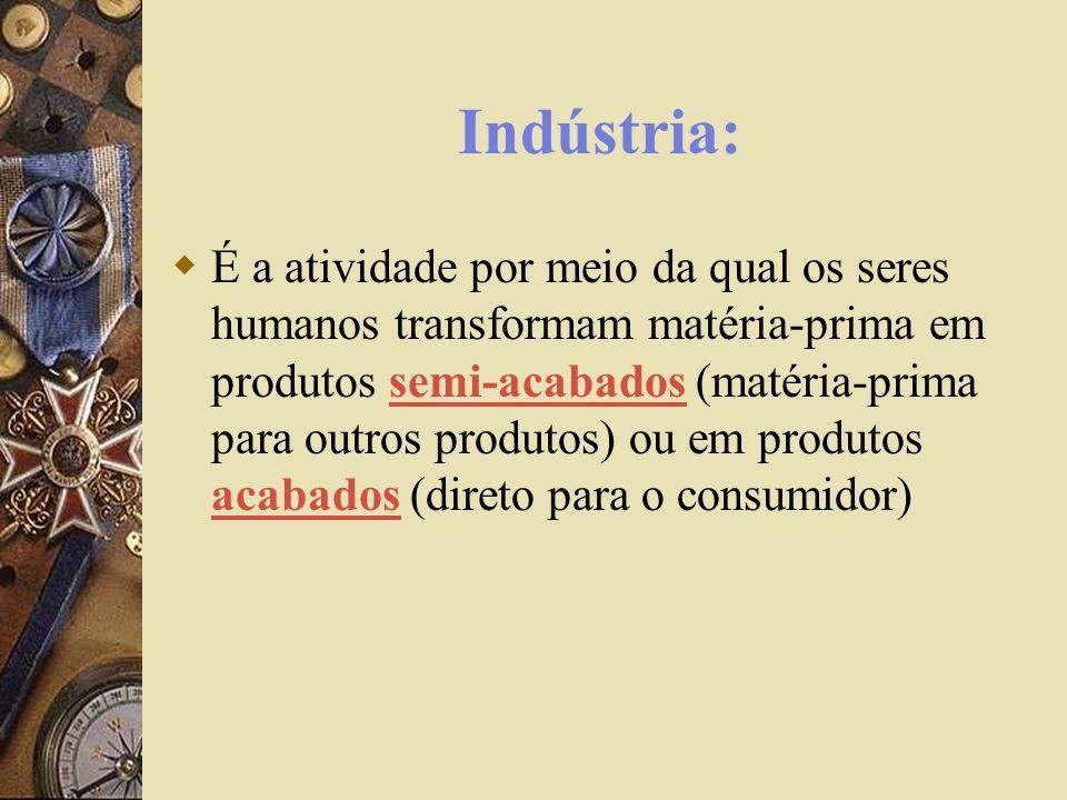 Indústria: É a atividade por meio da qual os seres humanos transformam matéria-prima em produtos semi-acabados (matéria-prima para outros produtos) ou