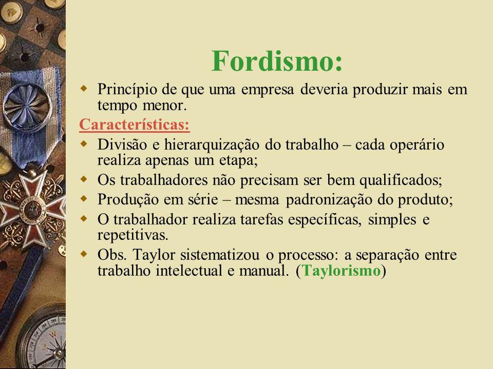 Fordismo: Princípio de que uma empresa deveria produzir mais em tempo menor. Características: Divisão e hierarquização do trabalho – cada operário rea