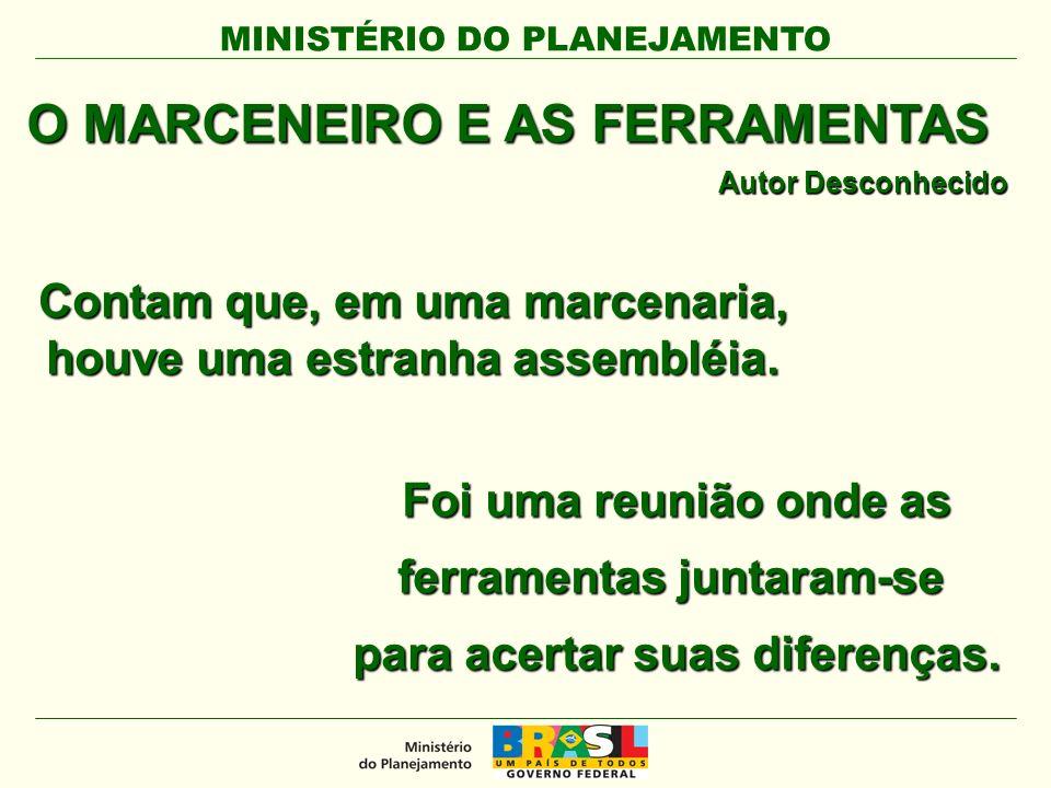 MINISTÉRIO DO PLANEJAMENTO O MARCENEIRO E AS FERRAMENTAS Autor Desconhecido Contam que, em uma marcenaria, houve uma estranha assembléia.