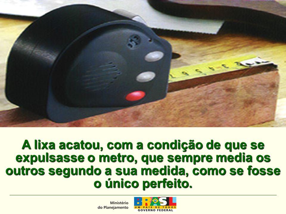 MINISTÉRIO DO PLANEJAMENTO A lixa acatou, com a condição de que se expulsasse o metro, que sempre media os outros segundo a sua medida, como se fosse o único perfeito.